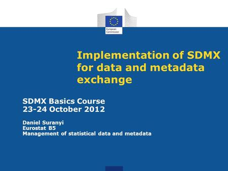 Implementation of SDMX for data and metadata exchange SDMX Basics Course 23-24 October 2012 Daniel Suranyi Eurostat B5 Management of statistical data and.