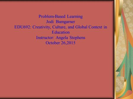 Problem-Based Learning Jodi Bumgarner EDU692: Creativity, Culture, and Global Context in Education Instructor: Angela Stephens October 26,2015.