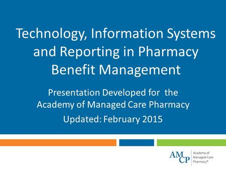Technology, Information Systems and Reporting in Pharmacy Benefit Management Presentation Developed for the Academy of Managed Care Pharmacy Updated: February.