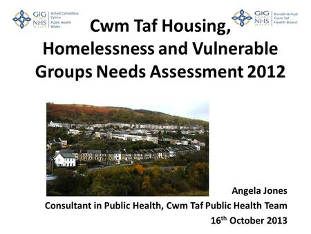 Cwm Taf Housing, Homelessness and Vulnerable Groups Needs Assessment 2012 Angela Jones Consultant in Public Health, Cwm Taf Public Health Team 16 th October.