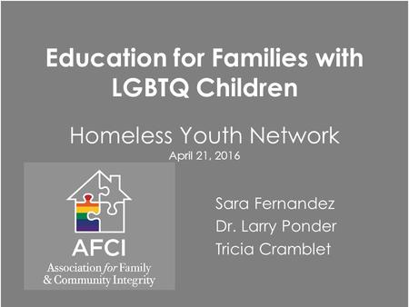 Education for Families with LGBTQ Children Homeless Youth Network April 21, 2016 Sara Fernandez Dr. Larry Ponder Tricia Cramblet.