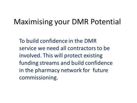 Maximising your DMR Potential To build confidence in the DMR service we need all contractors to be involved. This will protect existing funding streams.