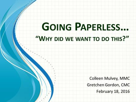"G OING P APERLESS … ""W HY DID WE WANT TO DO THIS ?"" Colleen Mulvey, MMC Gretchen Gordon, CMC February 18, 2016."