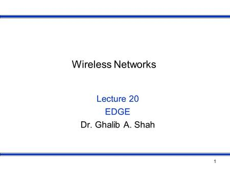 1 Wireless Networks Lecture 20 EDGE Dr. Ghalib A. Shah.