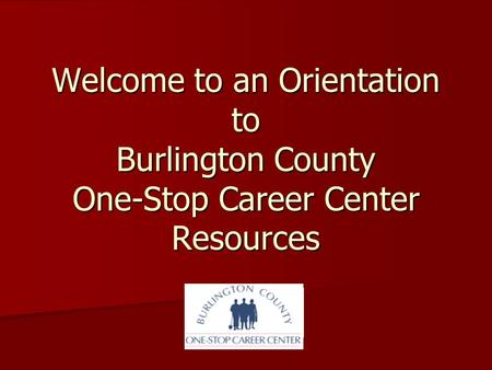 Welcome to an Orientation to Burlington County One-Stop Career Center Resources.