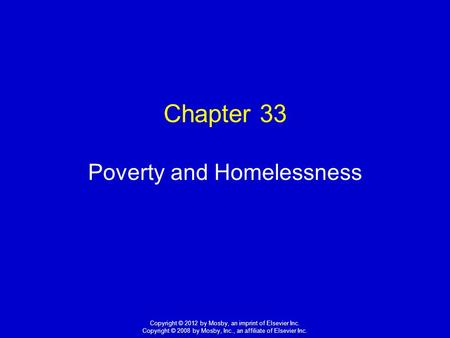 1 Copyright © 2012 by Mosby, an imprint of Elsevier Inc. Copyright © 2008 by Mosby, Inc., an affiliate of Elsevier Inc. Chapter 33 Poverty and Homelessness.