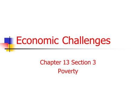 Economic Challenges Chapter 13 Section 3 Poverty.