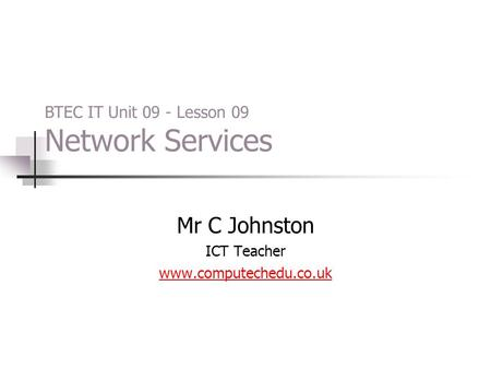 Mr C Johnston ICT Teacher www.computechedu.co.uk BTEC IT Unit 09 - Lesson 09 Network Services.