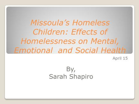 Missoula's Homeless Children: Effects of Homelessness on Mental, Emotional and Social Health April 15 By, Sarah Shapiro.