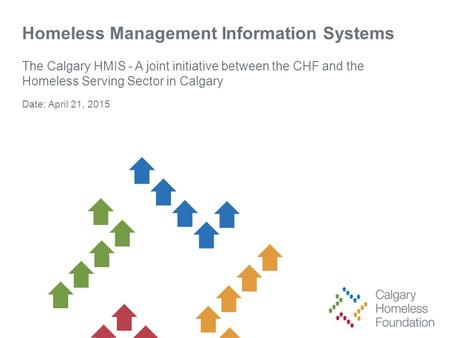 Homeless Management Information Systems The Calgary HMIS - A joint initiative between the CHF and the Homeless Serving Sector in Calgary Date: April 21,