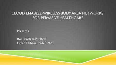 CLOUD ENABLED WIRELESS BODY AREA NETWORKS FOR PERVASIVE HEALTHCARE Presents: Roi Peretz 036846681 Golan Haham 066608266.