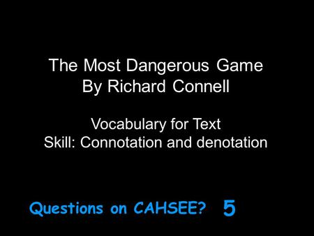 The Most Dangerous Game By Richard Connell Vocabulary for Text Skill: Connotation and denotation Questions on CAHSEE? 5.