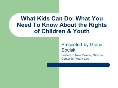 What Kids Can Do: What You Need To Know About the Rights of Children & Youth Presented by Grace Spulak FosterEd: New Mexico, National Center for Youth.