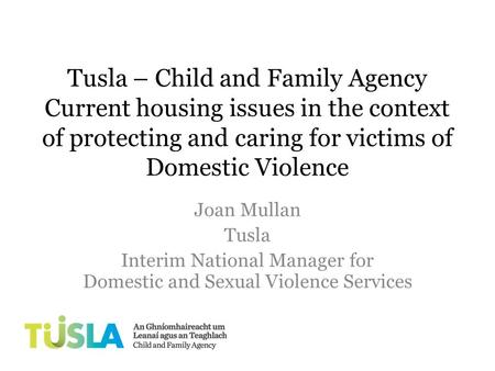 Tusla – Child and Family Agency Current housing issues in the context of protecting and caring for victims of Domestic Violence Joan Mullan Tusla Interim.
