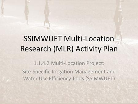 SSIMWUET Multi-Location Research (MLR) Activity Plan 1.1.4.2 Multi-Location Project: Site-Specific Irrigation Management and Water Use Efficiency Tools.