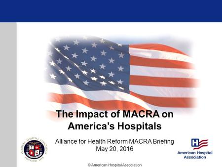 The Impact of MACRA on America's Hospitals Alliance for Health Reform MACRA Briefing May 20, 2016 © American Hospital Association.