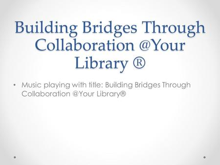 Building Bridges Through Library ® Music playing with title: Building Bridges Through Library®