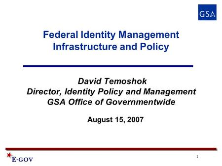 1 Federal Identity Management Infrastructure and Policy David Temoshok Director, Identity Policy and Management GSA Office of Governmentwide August 15,