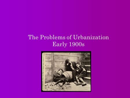 The Problems of Urbanization Early 1900s. I.Immigrants settle in the cities A. Industrialization leads to urbanization, or growth of cities (northeast,