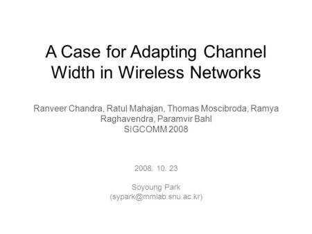 A Case for Adapting Channel Width in Wireless Networks Ranveer Chandra, Ratul Mahajan, Thomas Moscibroda, Ramya Raghavendra, Paramvir Bahl SIGCOMM 2008.