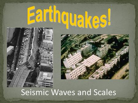Seismic Waves and Scales. Natural vibrations of ground caused by movement along fractures in Earth's crust. Earthquakes can cause major damage. EQ Destruction.