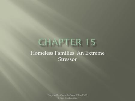 Homeless Families: An Extreme Stressor Prepared by Carrie LeFevre Sillito,Ph.D. © Sage Publications.