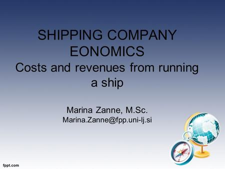 SHIPPING COMPANY EONOMICS Costs and revenues from running a ship Marina Zanne, M.Sc.