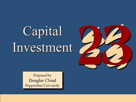 23-1 Capital Investment Prepared by Douglas Cloud Pepperdine University Prepared by Douglas Cloud Pepperdine University.