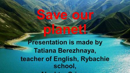 Save our planet! Presentation is made by Tatiana Berezhnaya, teacher of English, Rybachie school, Alushta, Crimea.