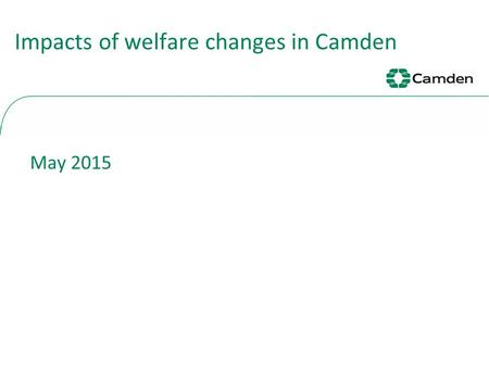 Impacts of welfare changes in Camden May 2015. 2 Housing Benefit Overview There has been an 24% decrease in new claims since 2011/12. Housing Benefit.