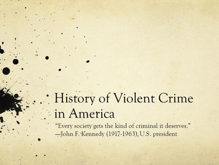 "History of Violent Crime in America ""Every society gets the kind of criminal it deserves."" ----John F. Kennedy (1917-1963), U.S. president."