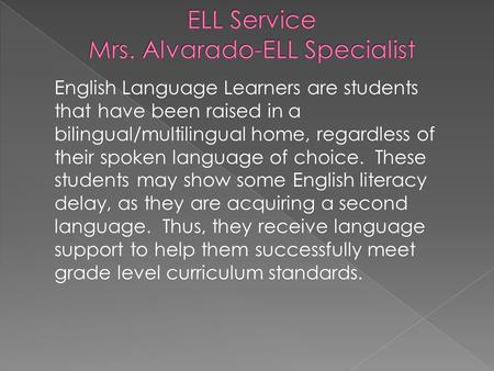 English Language Learners are students that have been raised in a bilingual/multilingual home, regardless of their spoken language of choice. These students.