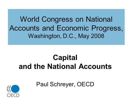 World Congress on National Accounts and Economic Progress, Washington, D.C., May 2008 Capital and the National Accounts Paul Schreyer, OECD.