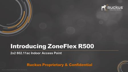 RUCKUS WIRELESS PROPRIETARY AND CONFIDENTIAL Introducing ZoneFlex R500 2x2 802.11ac Indoor Access Point Ruckus Proprietary & Confidential.