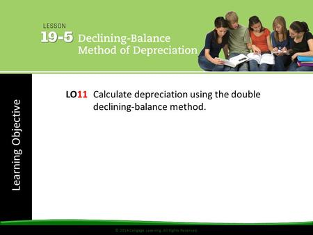 © 2014 Cengage Learning. All Rights Reserved. Learning Objective © 2014 Cengage Learning. All Rights Reserved. LO11Calculate depreciation using the double.