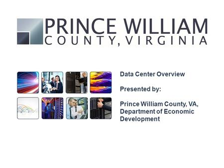 Data Center Overview Presented by: Prince William County, VA, Department of Economic Development.