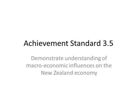 Achievement Standard 3.5 Demonstrate understanding of macro-economic influences on the New Zealand economy.