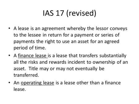 IAS 17 (revised) A lease is an agreement whereby the lessor conveys to the lessee in return for a payment or series of payments the right to use an asset.
