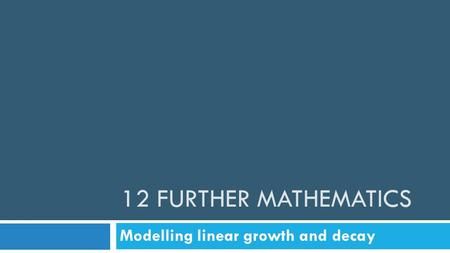 12 FURTHER MATHEMATICS Modelling linear growth and decay.