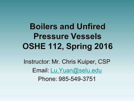 Boilers and Unfired Pressure Vessels OSHE 112, Spring 2016 Instructor: Mr. Chris Kuiper, CSP   Phone: 985-549-3751.