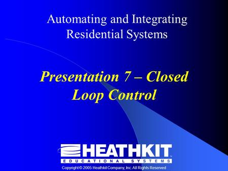 Copyright © 2005 Heathkit Company, Inc. All Rights Reserved Automating and Integrating Residential Systems Presentation 7 – Closed Loop Control.
