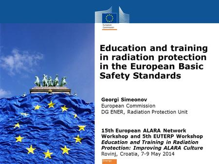 Energy Georgi Simeonov European Commission DG ENER, Radiation Protection Unit 15th European ALARA Network Workshop and 5th EUTERP Workshop Education and.