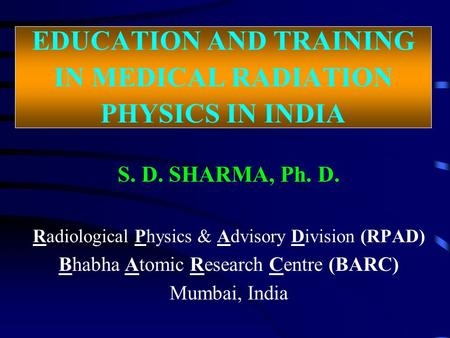 EDUCATION AND TRAINING IN MEDICAL RADIATION PHYSICS IN INDIA S. D. SHARMA, Ph. D. Radiological Physics & Advisory Division (RPAD) Bhabha Atomic Research.