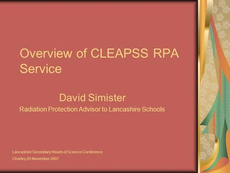 Overview of CLEAPSS RPA Service David Simister Radiation Protection Advisor to Lancashire Schools Lancashire Secondary Heads of Science Conference Chorley.