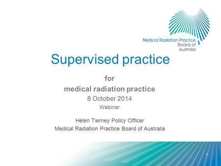 Supervised practice for medical radiation practice 8 October 2014 Webinar Helen Tierney Policy Officer Medical Radiation Practice Board of Australia 1.