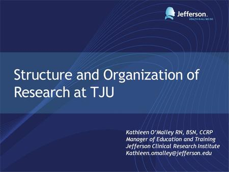 Structure and Organization of Research at TJU Kathleen O'Malley RN, BSN, CCRP Manager of Education and Training Jefferson Clinical Research Institute