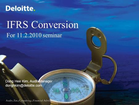 0 Copyright © 2008 Deloitte Development LLC. All rights reserved. Dong Hee Kim, Audit Manager IFRS Conversion For 11.2.2010 seminar.