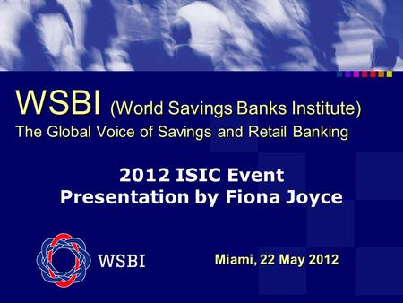 WSBI (World Savings Banks Institute) The Global Voice of Savings and Retail Banking Miami, 22 May 2012 Miami, 22 May 2012 2012 ISIC Event Presentation.
