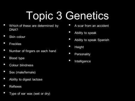Topic 3 Genetics Which of these are determined by DNA? Skin colour Freckles Number of fingers on each hand Blood type Colour blindness Sex (male/female)