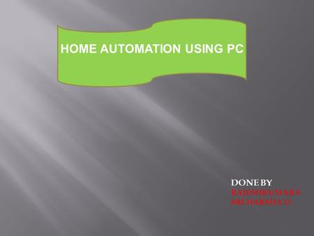 HOME AUTOMATION USING PC DONE BY RAJESHKUMAR S SRI HARSHA D.